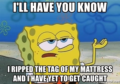 I'll have you know Spongebob - I'll Have you Know I ripped the tag of my Mattress and I have yet to get caught