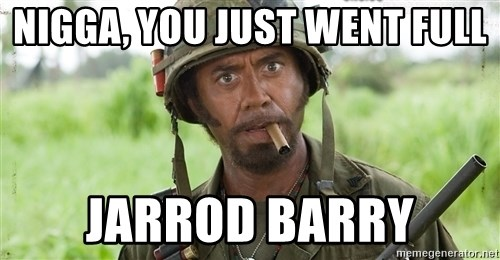 Nigga, you just went full retard - Nigga, you just went full Jarrod Barry