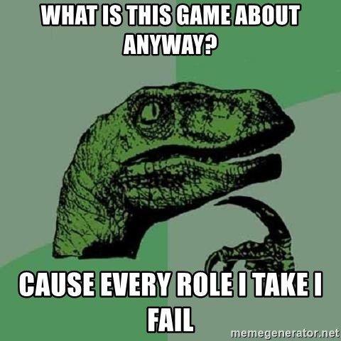 Philosoraptor - what is this game about anyway? Cause every role I take I fail