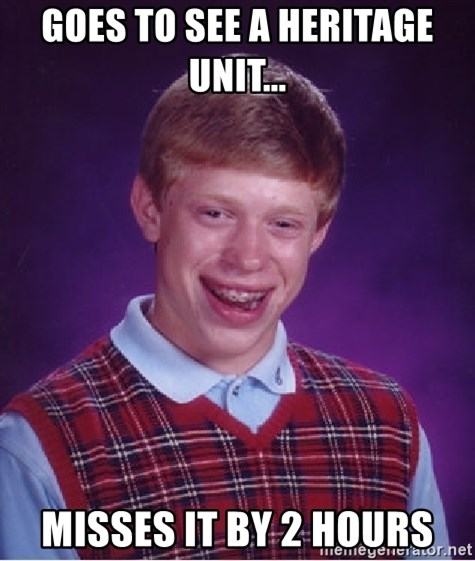 Bad Luck Brian - Goes to see a heritage unit... Misses it by 2 hours
