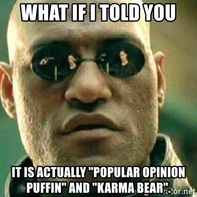 """What If I Told You - What if i told you IT is actually """"popular opinion puffin"""" and """"Karma Bear""""."""