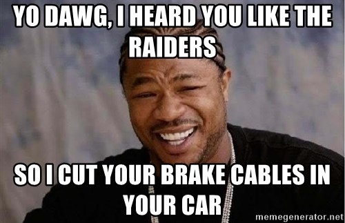 Yo Dawg - YO DAWG, I HEARD YOU LIKE THE RAIDERS SO I CUT YOUR BRAKE CABLES IN YOUR CAR