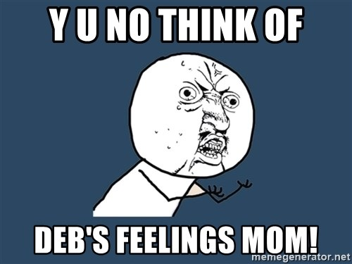 Y U No - Y U NO THINK OF DEB'S FEELINGS MOM!