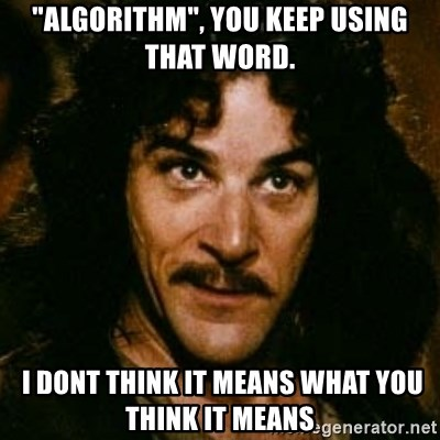 """You keep using that word, I don't think it means what you think it means - """"Algorithm"""", YOU KEEP USING THAT WORD.  i dont think it means what you think it means"""