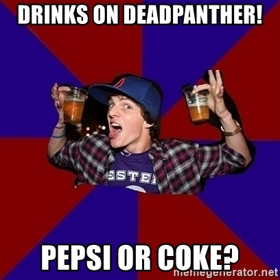Sunny Student - Drinks on deadpanther! Pepsi or coke?