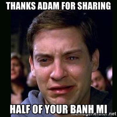 crying peter parker - Thanks adam for sharing half of your banh mi