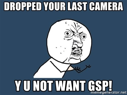 Y U No - Dropped your last camera Y U not want GSP!