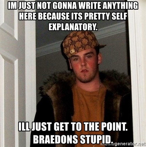 Scumbag Steve - IM JUST NOT GONNA WRITE ANYTHING HERE BECAUSE ITS PRETTY SELF EXPLANATORY. ILL JUST GET TO THE POINT. BRAEDONS STUPID.