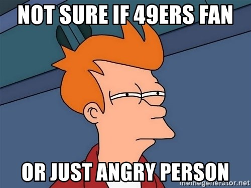 Futurama Fry - Not sure if 49ers fan or just angry person