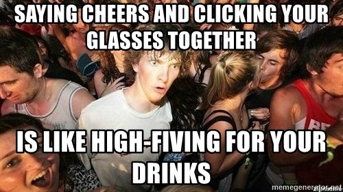 -Sudden Clarity Clarence - SAYING CHEERS AND CLICKING YOUR GLASSES TOGETHER IS LIKE HIGH-FIVING FOR YOUR DRINKS