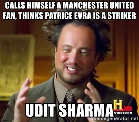 Ancient Aliens - calls himself a manchester united fan, thinks patrice evra is a striker udit sharma