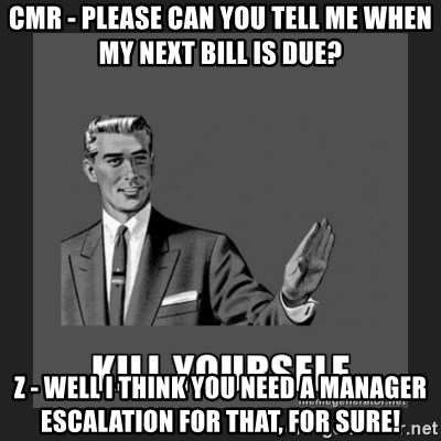kill yourself guy - Cmr - please can you tell me when my next bill is due? Z - well I think you need a manager escalation for that, for sure!