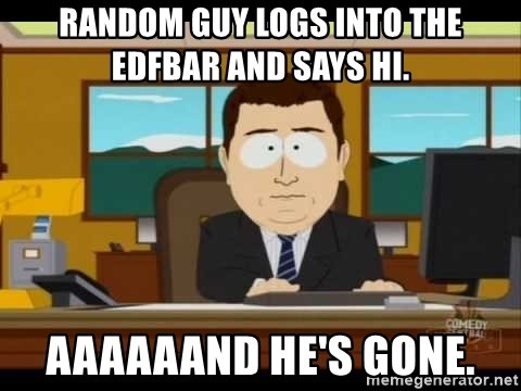 south park aand it's gone - random Guy logs into the edfbar and says hi. aaaaaand he's gone.