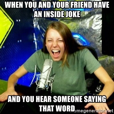 Unfunny/Uninformed Podcast Girl - when you and your friend have an inside joke and you hear someone saying that WORD