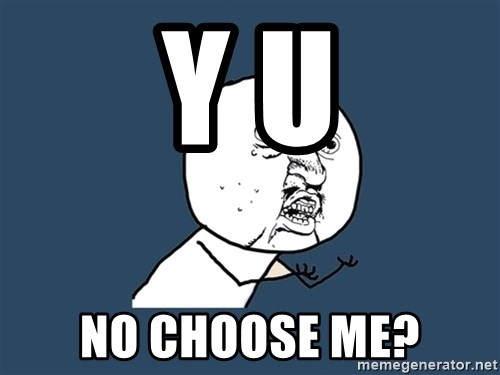 Y U No - y u no choose me?