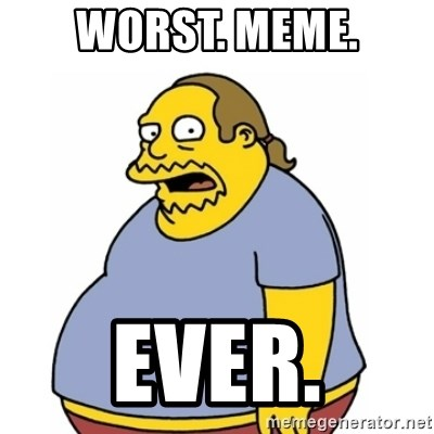 Comic Book Guy Worst Ever - Worst. meme. ever.