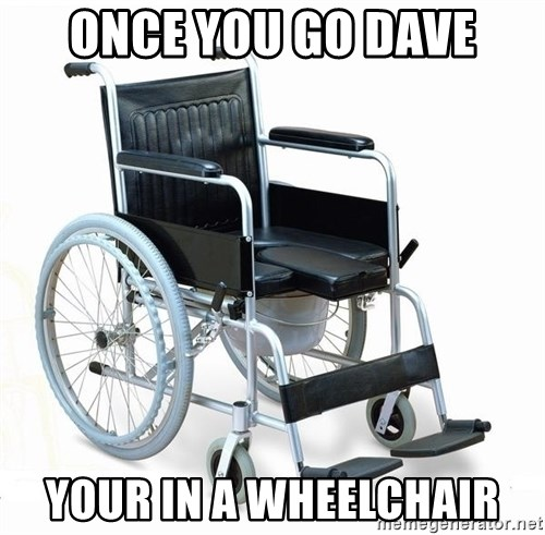 wheelchair watchout - once you go dave your in a wheelchair