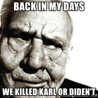 Back In My Day - back in my days we killed karl or diden't