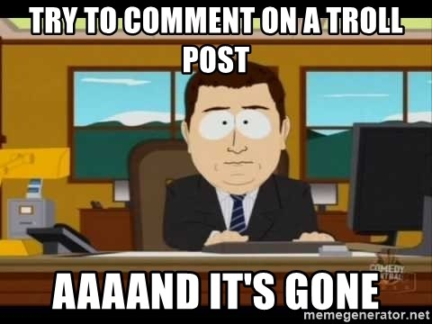 Aand Its Gone - try to comment on a troll post aaaand it's gone