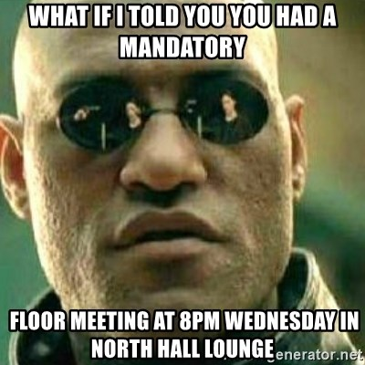 What If I Told You - What if i told you YOU HAD A MANDATORY  Floor meeting at 8pm wednesday in NOrth hall lounge