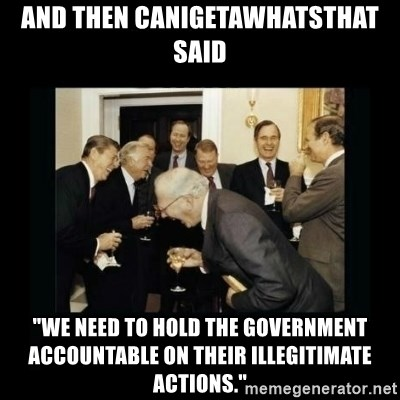 "Rich Men Laughing - and then canigetawhatsthat said ""We need to hold the government accountable on their illegitimate actions."""