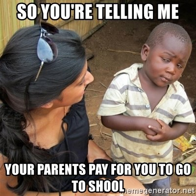 So You're Telling me - So You're Telling me Your parents Pay for you to go to shool