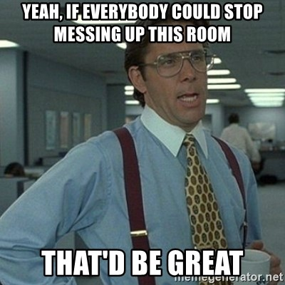 Yeah that'd be great... - yeah, If everybody could stop messing up this room  That'd Be Great