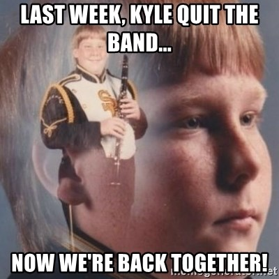 band kid  - last week, kyle quit the band... now we're back together!