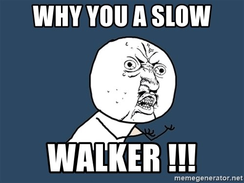 Y U No - Why you a slow  walker !!!