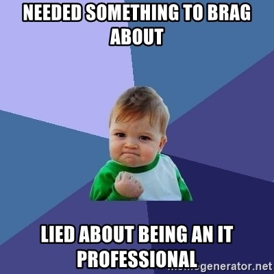 Success Kid - NEEDED SOMETHING TO BRAG ABOUT LIED ABOUT BEING AN IT PROFESSIONAL