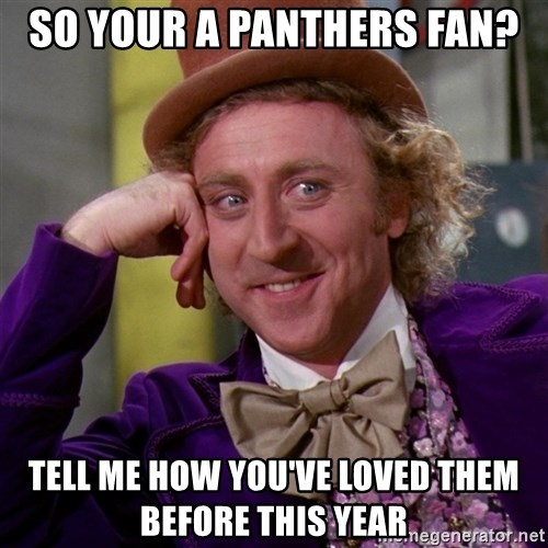 Willy Wonka - So your a Panthers fan? Tell me how you've loved them before this year