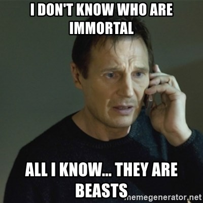 I don't know who you are... - I DON'T KNOW WHO ARE iMMORTAL ALL I KNOW... THEY ARE BEASTS