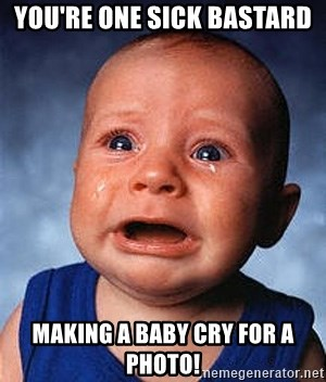 Crying Baby - You're one sick bastard making a baby cry for a Photo!