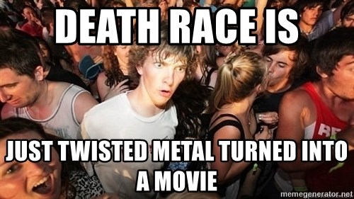 Sudden Realization Ralph - Death Race is  Just Twisted Metal turned into a movie