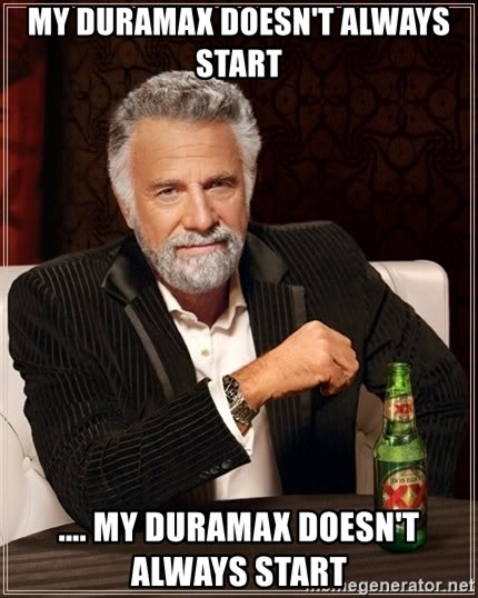 The Most Interesting Man In The World - My Duramax Doesn't Always Start .... My Duramax Doesn't Always Start