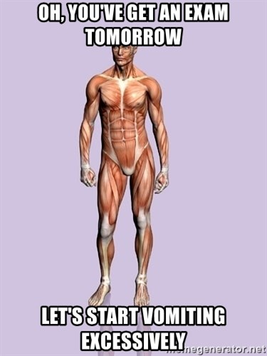 Scumbag Body #2 - Oh, you've get an exam tomorrow Let's start vomiting excessively