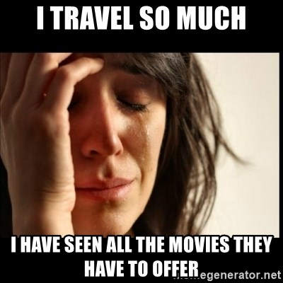 First World Problems - I travel so much i have seen all the movies they have to offer