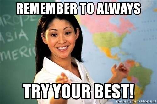 Unhelpful High School Teacher - Remember to always try your best!