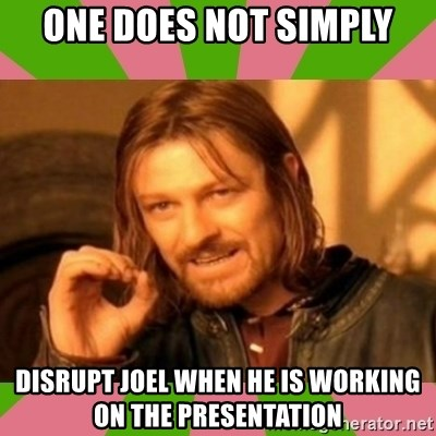 lotr - ONE DOES NOT SIMPLY DISRUPT JOEL WHEN HE IS WORKING ON THE PRESENTATION
