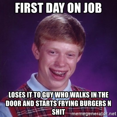 Bad Luck Brian - first day on job loses it to guy who walks in the door and starts frying burgers n shit