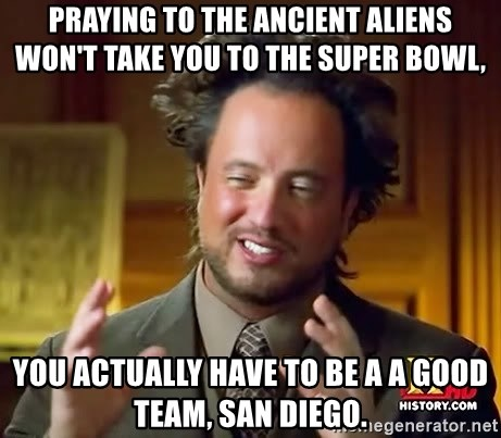 Ancient Aliens - praying to the ancient aliens won't take you to the Super bowl, You actually have to be a a good team, San diego.