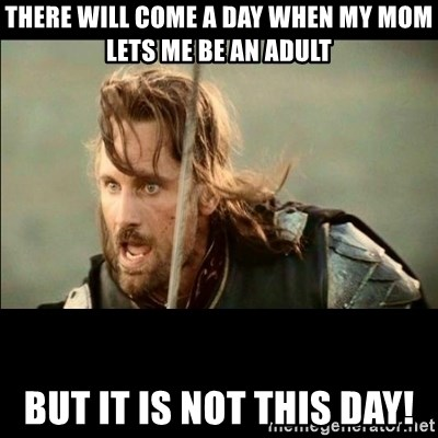 There will come a day but it is not this day - There will come a day when my mom lets me be an adult But it is not this day!
