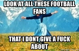 Look at all these - Look at all these football fans that i dont give a fuck about