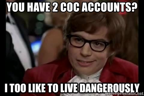 I too like to live dangerously - You Have 2 COC Accounts?