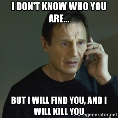 I don't know who you are... - I don't know who you are... But I will find you, and I will kill you