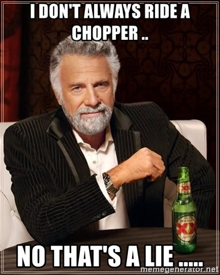 The Most Interesting Man In The World - I don't always ride a chopper .. No that's a lie .....