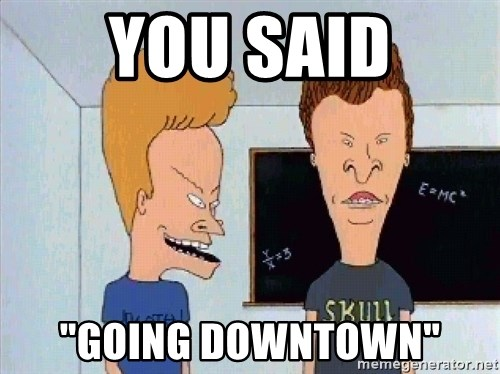 """Beavis and butthead - you said """"going downtown"""""""