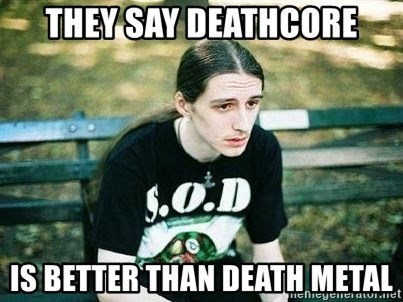 depressed metalhead - THEY SAY DEATHCORE IS BETTER THAN DEATH METAL