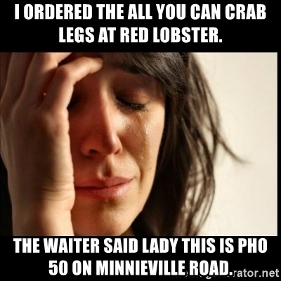 First World Problems - I ordered the All You Can Crab Legs at Red Lobster. The waiter said lady this is Pho 50 on Minnieville Road.