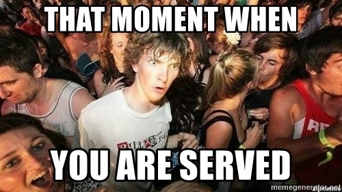 -Sudden Clarity Clarence - that moment when you are served